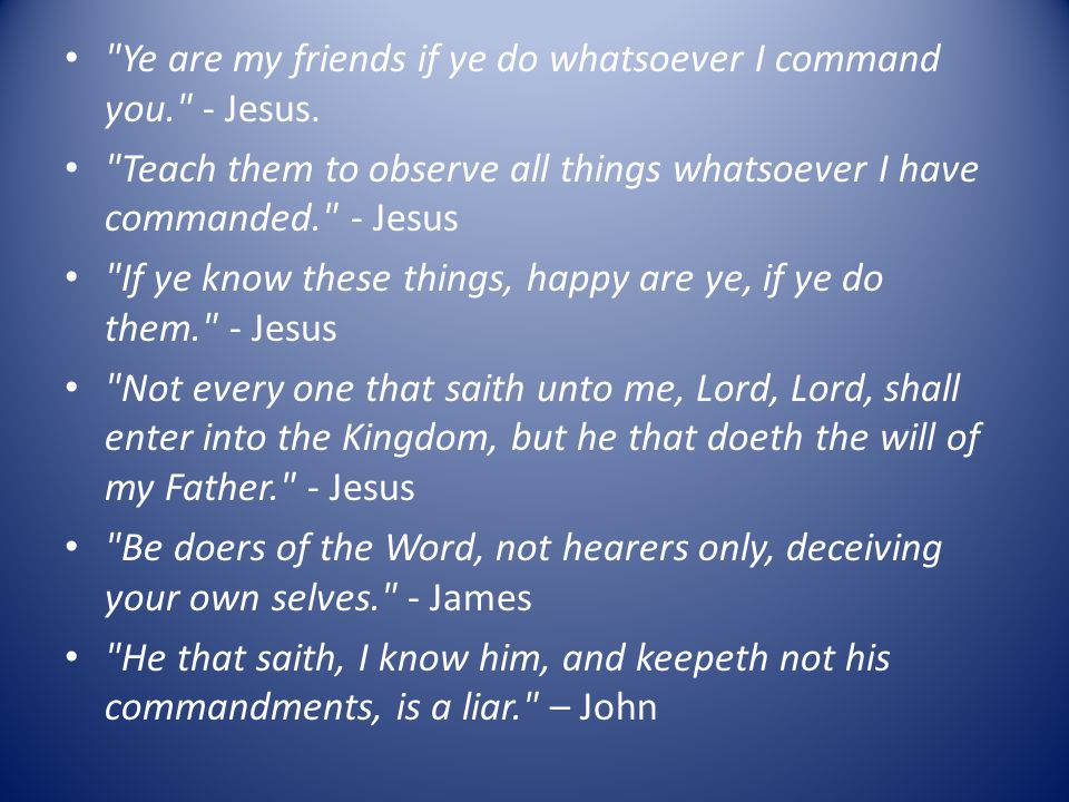 Ye are my friends if ye do whatsoever I command you. - Jesus.