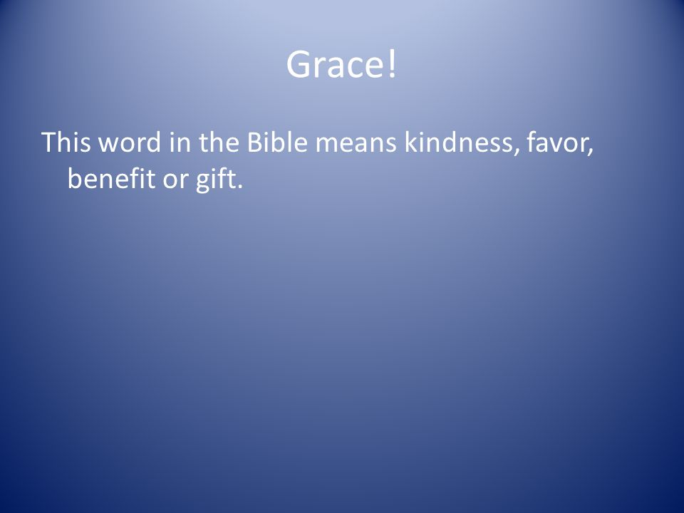 Grace! This word in the Bible means kindness, favor, benefit or gift.