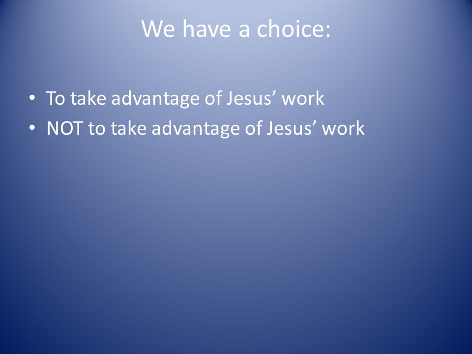 We have a choice: To take advantage of Jesus' work NOT to take advantage of Jesus' work