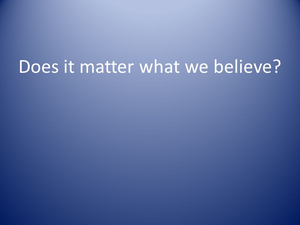 Does it matter what we believe