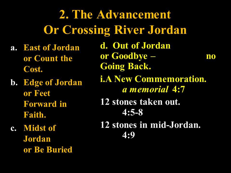 2. The Advancement Or Crossing River Jordan a. East of Jordan or Count the Cost. b. Edge of Jordan or Feet Forward in Faith. c. Midst of Jordan or Be