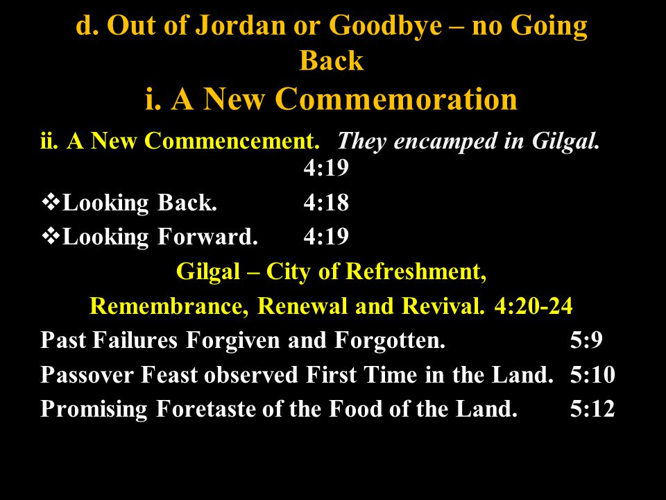 d. Out of Jordan or Goodbye – no Going Back i. A New Commemoration ii. A New Commencement. They encamped in Gilgal. 4:19  Looking Back. 4:18  Lookin