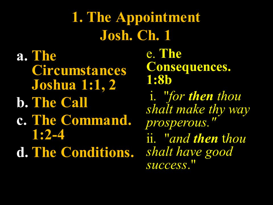 1. The Appointment Josh. Ch. 1 a. The Circumstances Joshua 1:1, 2 b. The Call c. The Command. 1:2-4 d. The Conditions. e. The Consequences. 1:8b i.