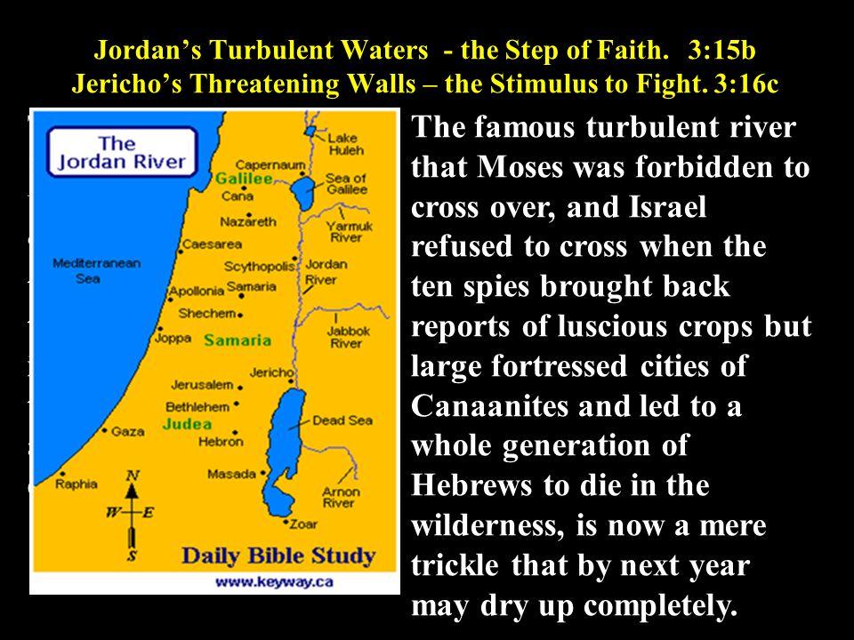 Jordan's Turbulent Waters - the Step of Faith.3:15b Jericho's Threatening Walls – the Stimulus to Fight. 3:16c The Rushing and Turbulent Jordan River