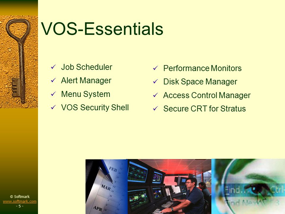 © Softmark www.softmark.com www.softmark.com - 5 - VOS-Essentials Job Scheduler Alert Manager Menu System VOS Security Shell Performance Monitors Disk Space Manager Access Control Manager Secure CRT for Stratus