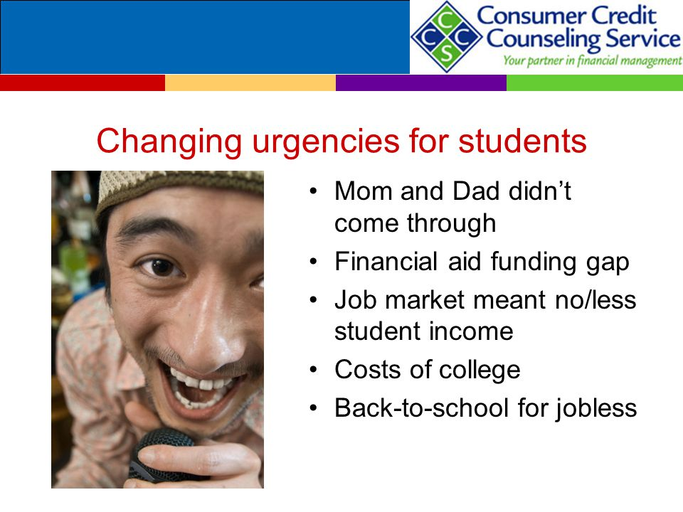 Changing urgencies for students Mom and Dad didn't come through Financial aid funding gap Job market meant no/less student income Costs of college Bac