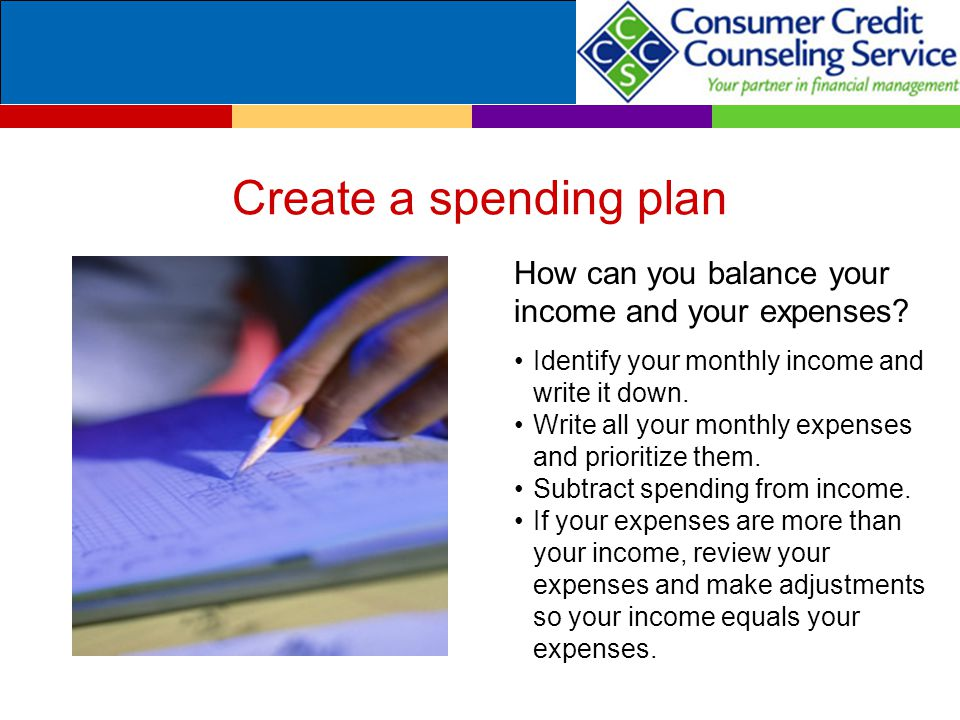 Create a spending plan How can you balance your income and your expenses.