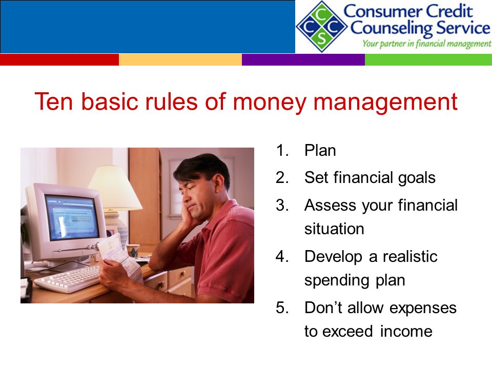 Ten basic rules of money management 1.Plan 2.Set financial goals 3.Assess your financial situation 4.Develop a realistic spending plan 5.Don't allow e