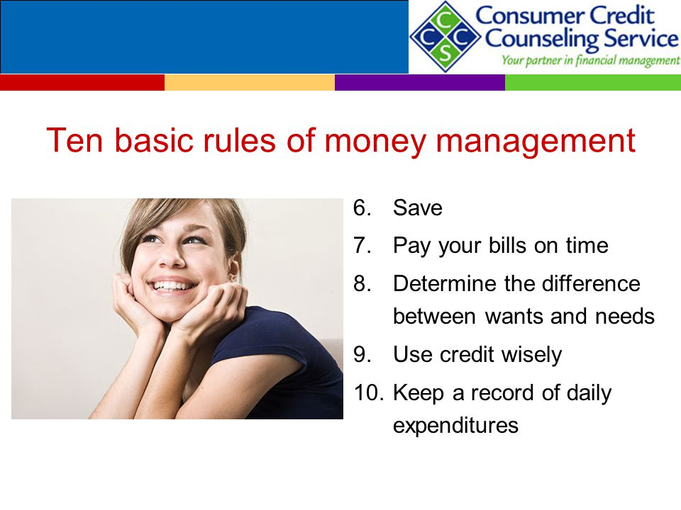 Ten basic rules of money management 6.Save 7.Pay your bills on time 8.Determine the difference between wants and needs 9.Use credit wisely 10.Keep a record of daily expenditures