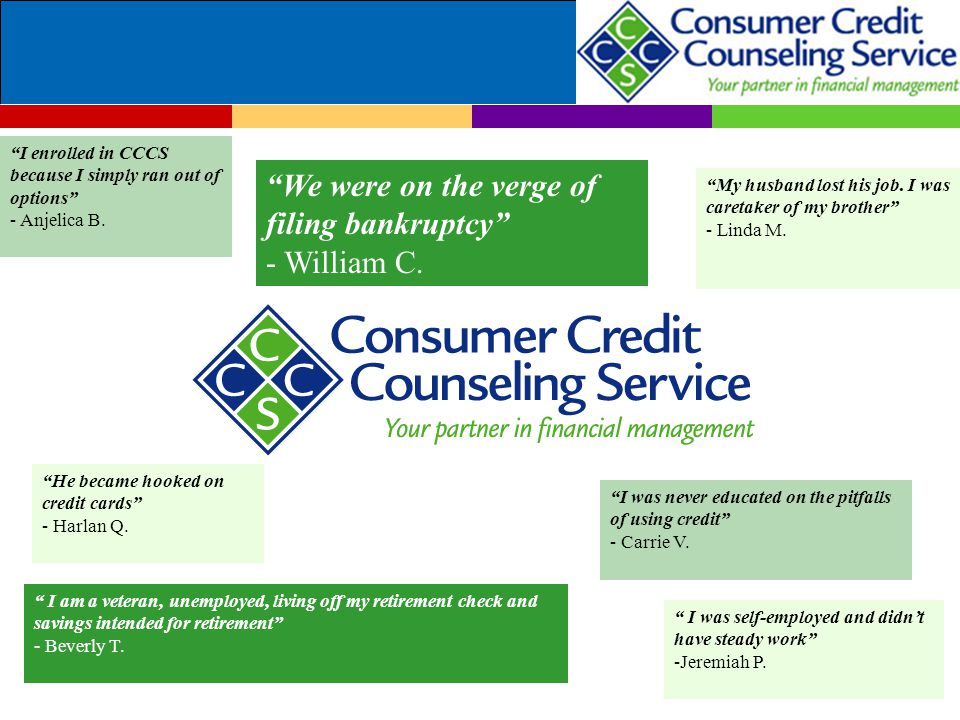 """""""I enrolled in CCCS because I simply ran out of options"""" - Anjelica B. """"He became hooked on credit cards"""" - Harlan Q. """"We were on the verge of filing"""