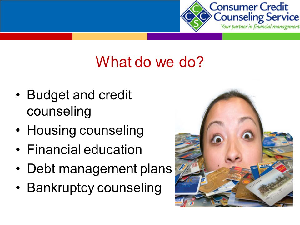 What do we do? Budget and credit counseling Housing counseling Financial education Debt management plans Bankruptcy counseling