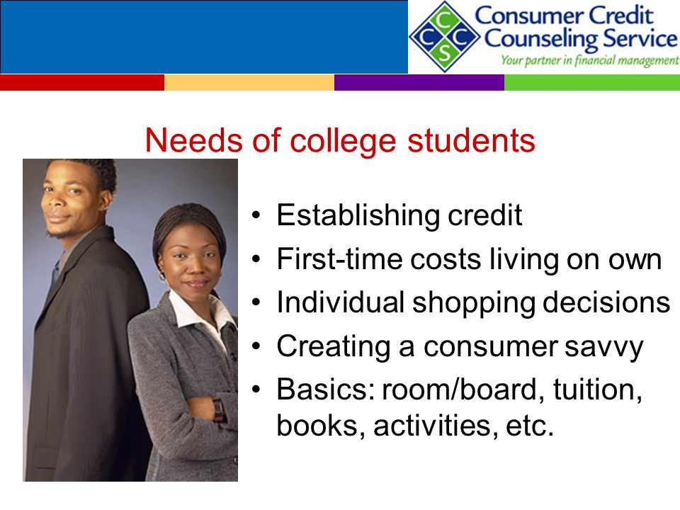 Needs of college students Establishing credit First-time costs living on own Individual shopping decisions Creating a consumer savvy Basics: room/boar