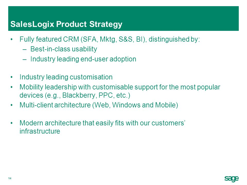 14 SalesLogix Product Strategy Fully featured CRM (SFA, Mktg, S&S, BI), distinguished by: –Best-in-class usability –Industry leading end-user adoption