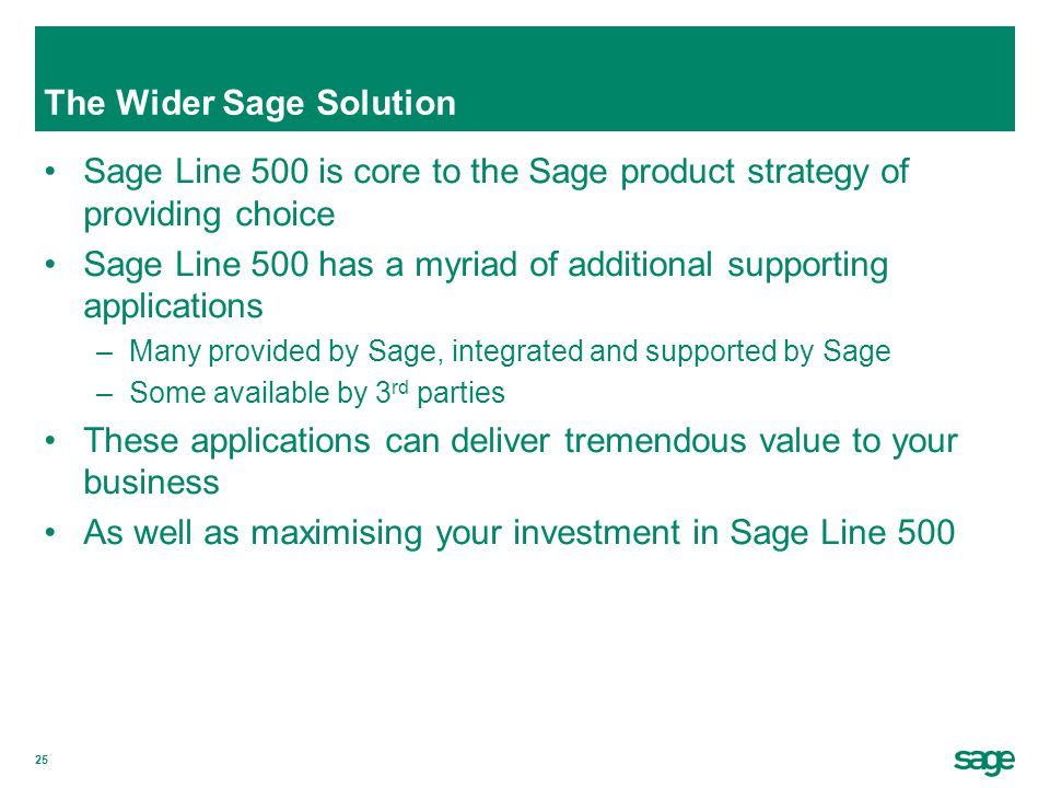 25 The Wider Sage Solution Sage Line 500 is core to the Sage product strategy of providing choice Sage Line 500 has a myriad of additional supporting