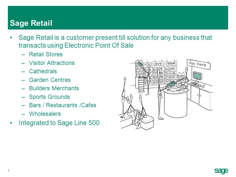 7 Sage Retail Sage Retail is a customer present till solution for any business that transacts using Electronic Point Of Sale –Retail Stores –Visitor A