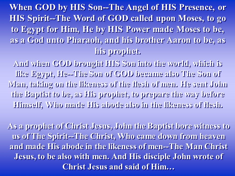 When GOD by HIS Son--The Angel of HIS Presence, or HIS Spirit--The Word of GOD called upon Moses, to go to Egypt for Him, He by HIS Power made Moses to be, as a God unto Pharaoh, and his brother Aaron to be, as his prophet.