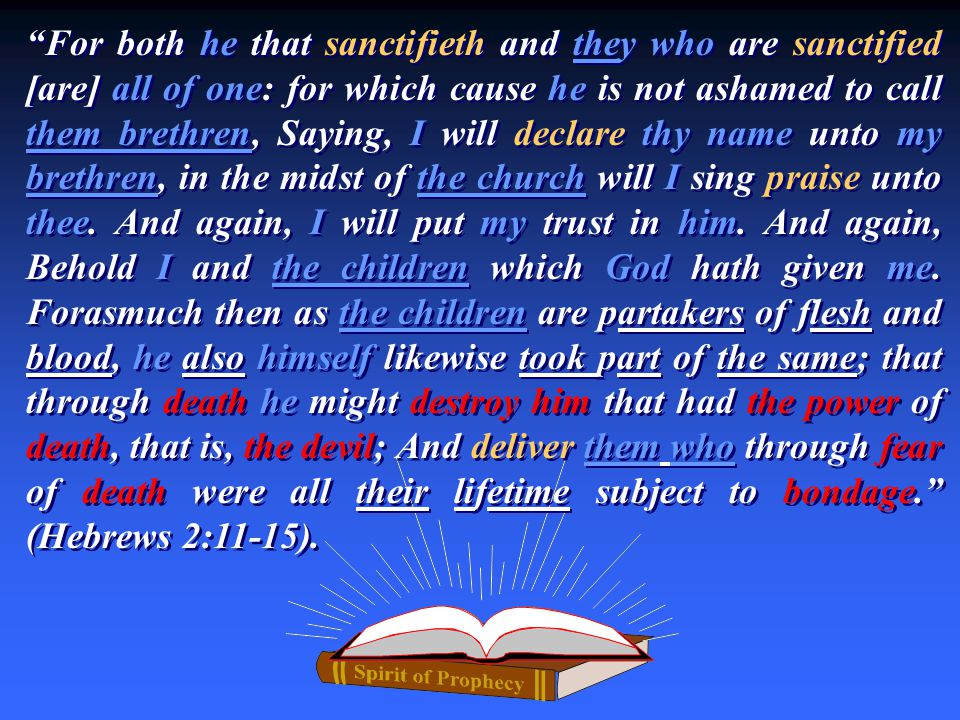 For both he that sanctifieth and they who are sanctified [are] all of one: for which cause he is not ashamed to call them brethren, Saying, I will declare thy name unto my brethren, in the midst of the church will I sing praise unto thee.