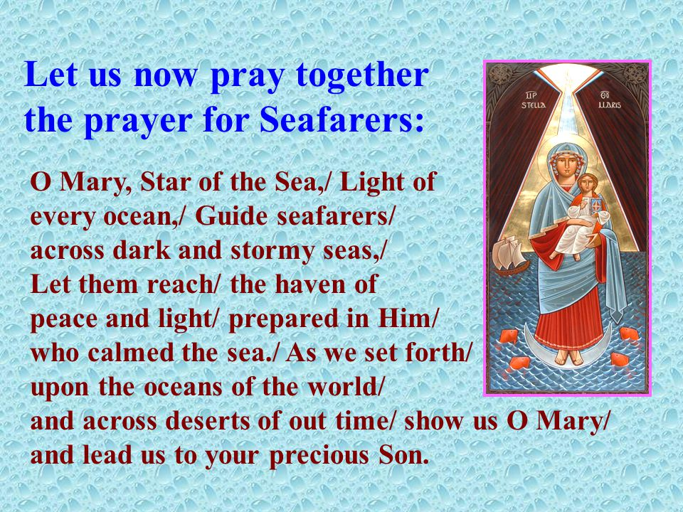 Let us now pray together the prayer for Seafarers: O Mary, Star of the Sea,/ Light of every ocean,/ Guide seafarers/ across dark and stormy seas,/ Let them reach/ the haven of peace and light/ prepared in Him/ who calmed the sea./ As we set forth/ upon the oceans of the world/ and across deserts of out time/ show us O Mary/ and lead us to your precious Son.