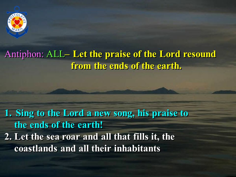 Antiphon: ALL– Let the praise of the Lord resound from the ends of the earth.
