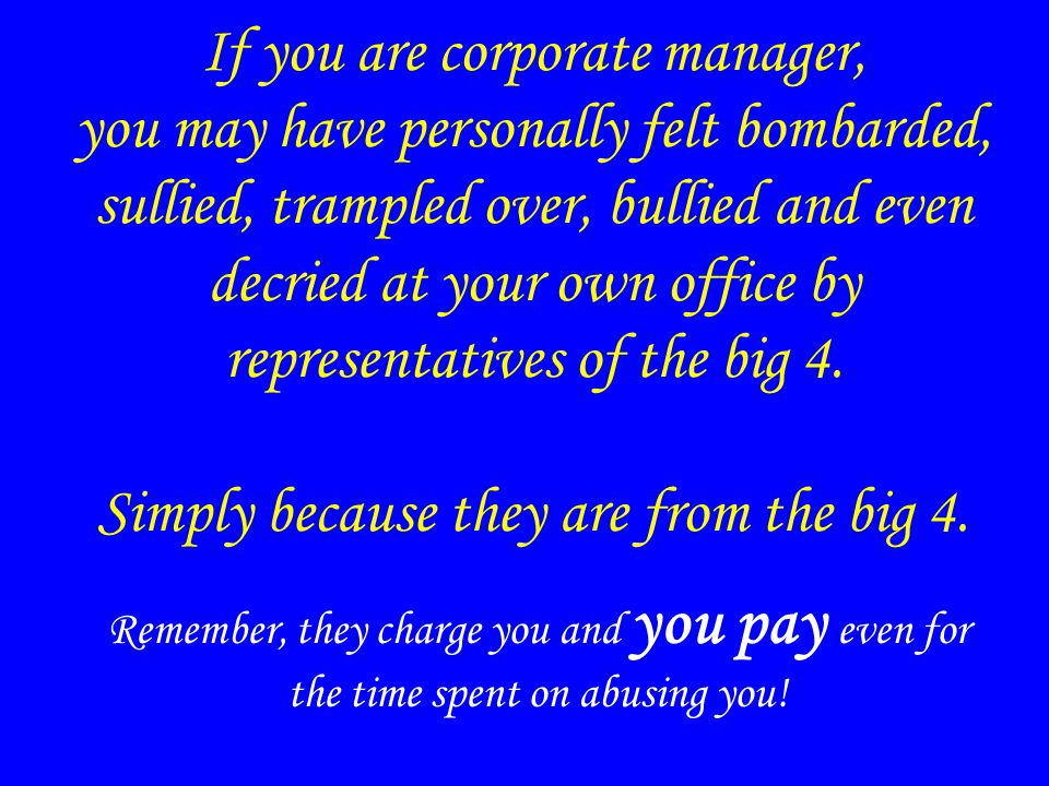 If you are corporate manager, you may have personally felt bombarded, sullied, trampled over, bullied and even decried at your own office by representatives of the big 4.