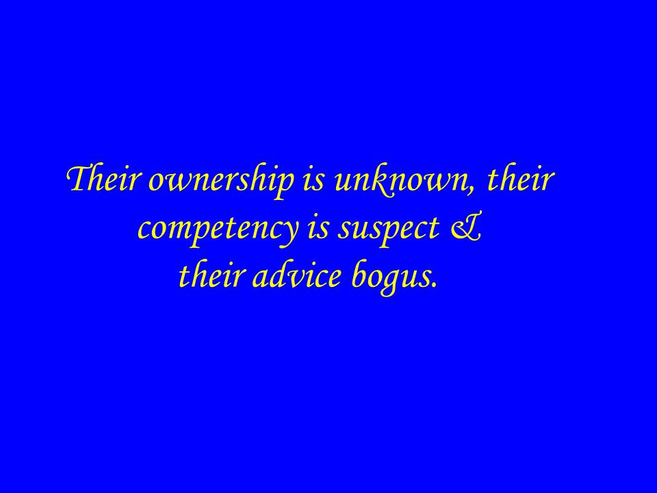 Their ownership is unknown, their competency is suspect & their advice bogus.
