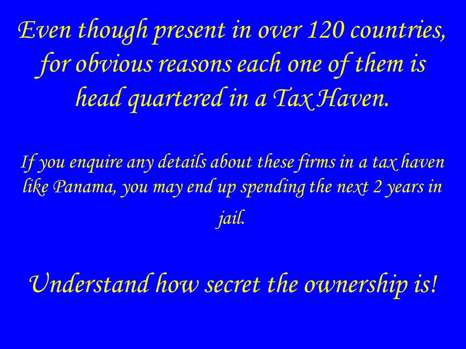 Even though present in over 120 countries, for obvious reasons each one of them is head quartered in a Tax Haven.