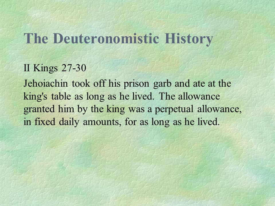 The Deuteronomistic History II Kings 27-30 Jehoiachin took off his prison garb and ate at the king s table as long as he lived.