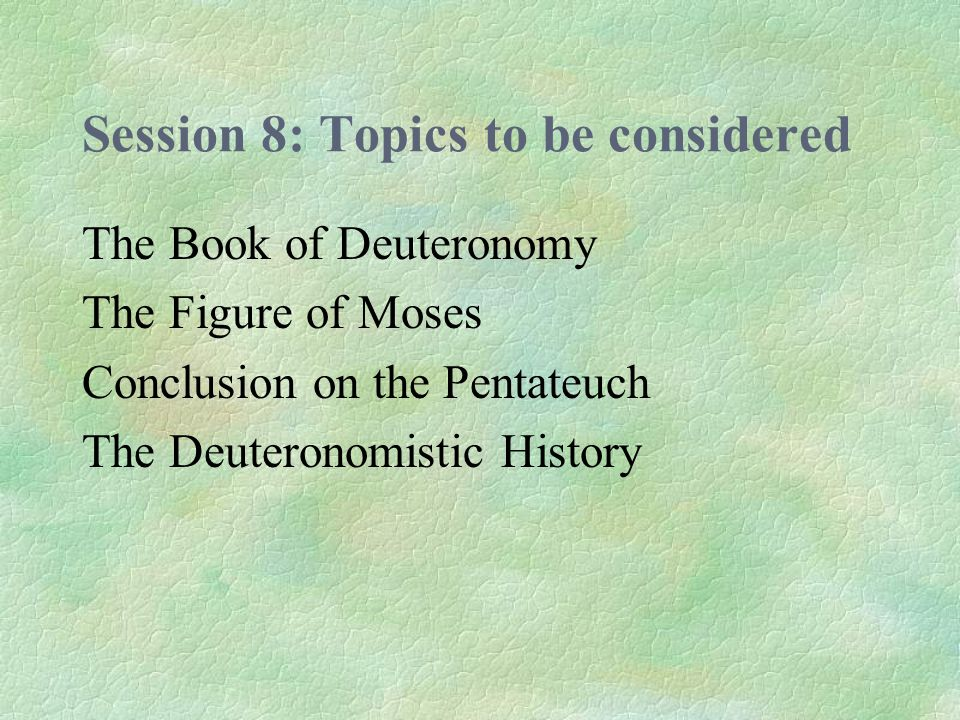 Session 8: Topics to be considered The Book of Deuteronomy The Figure of Moses Conclusion on the Pentateuch The Deuteronomistic History