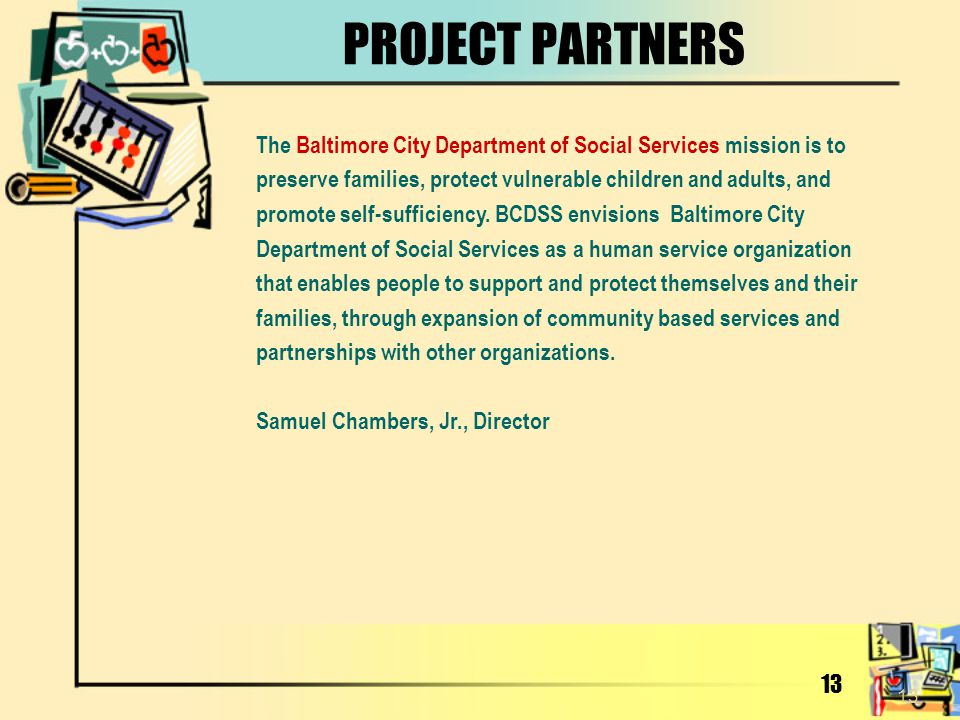13 PROJECT PARTNERS The Baltimore City Department of Social Services mission is to preserve families, protect vulnerable children and adults, and prom