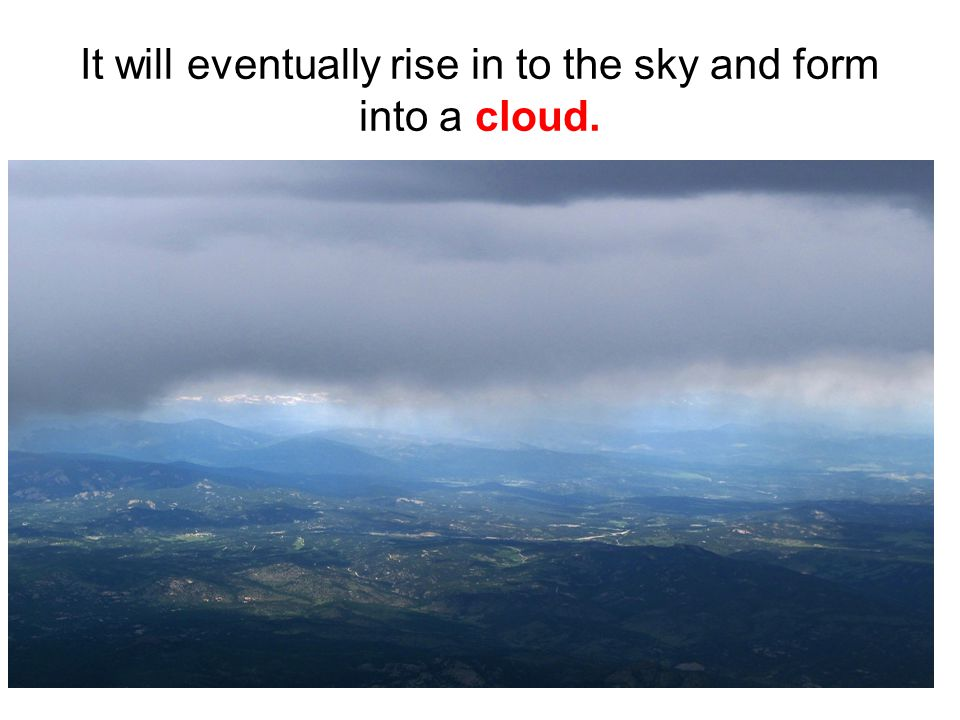 It will eventually rise in to the sky and form into a cloud.