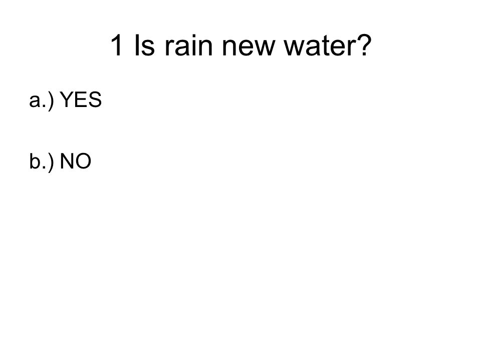 1 Is rain new water a.) YES b.) NO