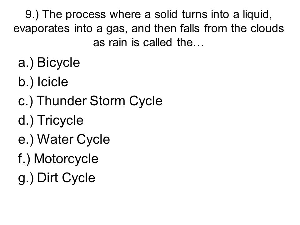 9.) The process where a solid turns into a liquid, evaporates into a gas, and then falls from the clouds as rain is called the… a.) Bicycle b.) Icicle c.) Thunder Storm Cycle d.) Tricycle e.) Water Cycle f.) Motorcycle g.) Dirt Cycle