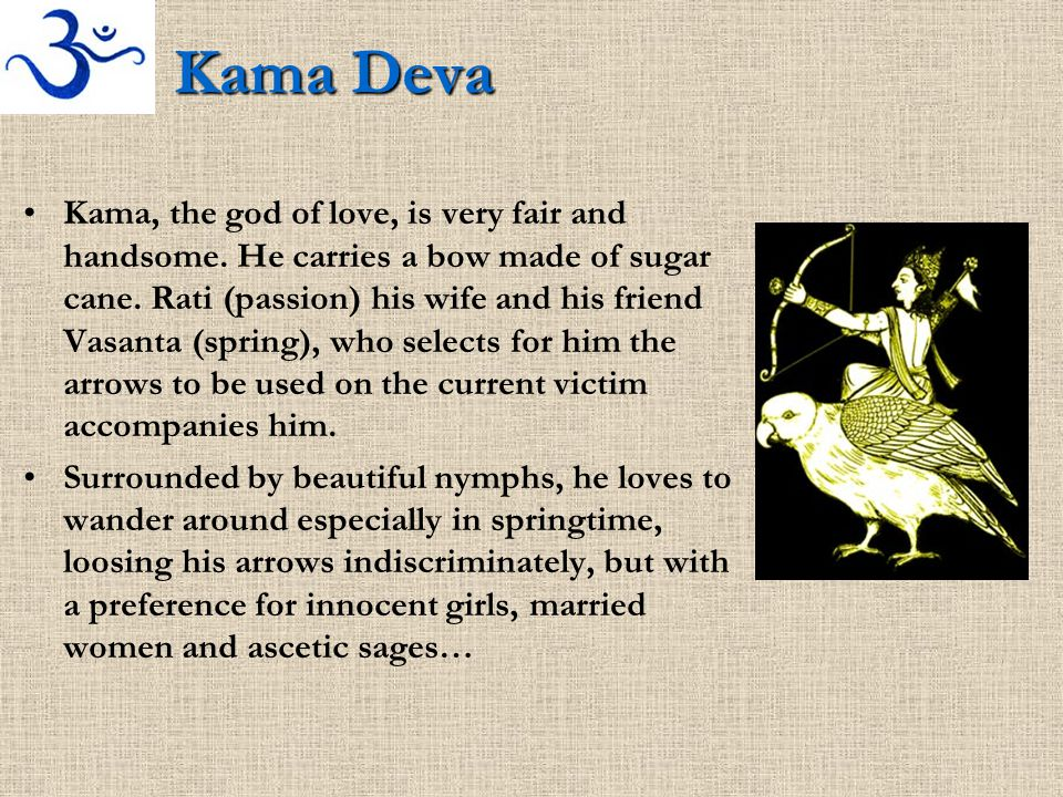 Kama Deva Kama, the god of love, is very fair and handsome. He carries a bow made of sugar cane. Rati (passion) his wife and his friend Vasanta (sprin