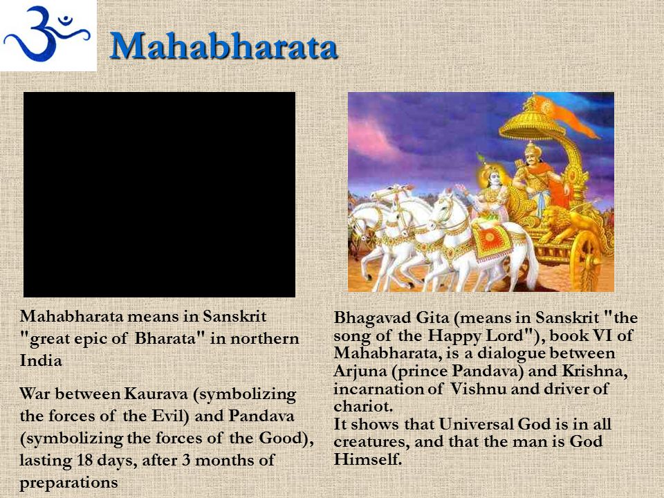 Mahabharata Mahabharata means in Sanskrit great epic of Bharata in northern India War between Kaurava (symbolizing the forces of the Evil) and Pandava (symbolizing the forces of the Good), lasting 18 days, after 3 months of preparations Bhagavad Gita (means in Sanskrit the song of the Happy Lord ), book VI of Mahabharata, is a dialogue between Arjuna (prince Pandava) and Krishna, incarnation of Vishnu and driver of chariot.