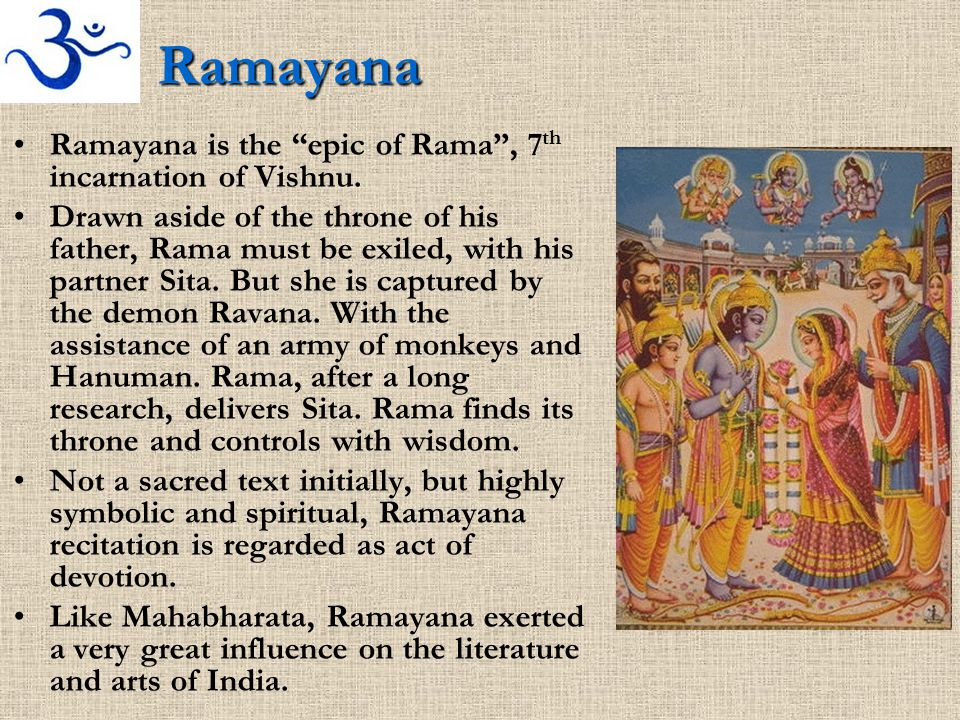 "Ramayana Ramayana is the ""epic of Rama"", 7 th incarnation of Vishnu. Drawn aside of the throne of his father, Rama must be exiled, with his partner Si"