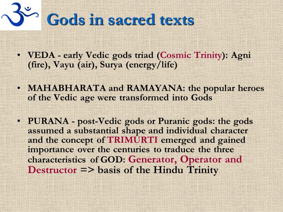 Gods in sacred texts VEDA - early Vedic gods triad (Cosmic Trinity): Agni (fire), Vayu (air), Surya (energy/life) MAHABHARATA and RAMAYANA: the popular heroes of the Vedic age were transformed into Gods PURANA - post-Vedic gods or Puranic gods: the gods assumed a substantial shape and individual character and the concept of TRIMURTI emerged and gained importance over the centuries to traduce the three characteristics of GOD: Generator, Operator and Destructor => basis of the Hindu Trinity