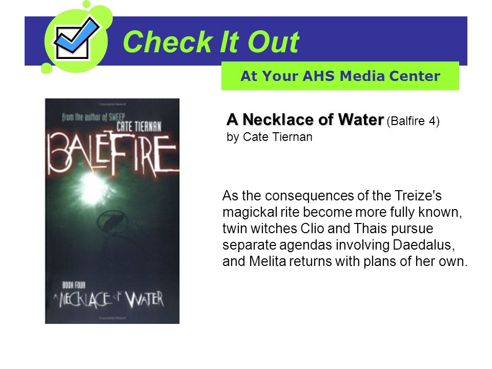 Check It Out At Your AHS Media Center A Necklace of Water A Necklace of Water (Balfire 4) by Cate Tiernan As the consequences of the Treize's magickal