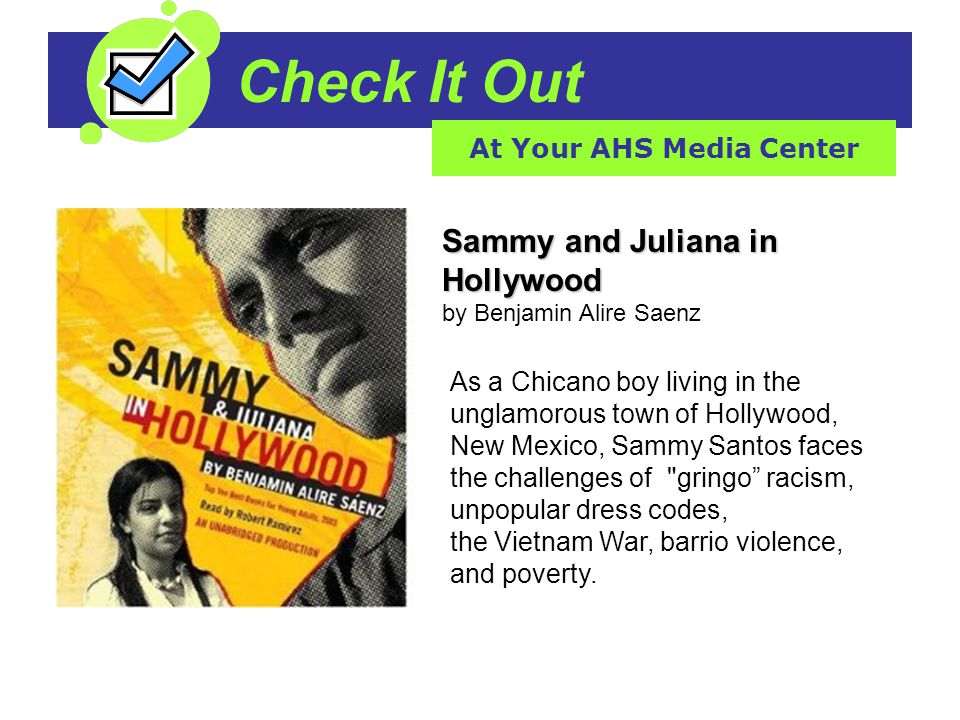 Check It Out At Your AHS Media Center Sammy and Juliana in Hollywood Sammy and Juliana in Hollywood by Benjamin Alire Saenz As a Chicano boy living in the unglamorous town of Hollywood, New Mexico, Sammy Santos faces the challenges of gringo racism, unpopular dress codes, the Vietnam War, barrio violence, and poverty.