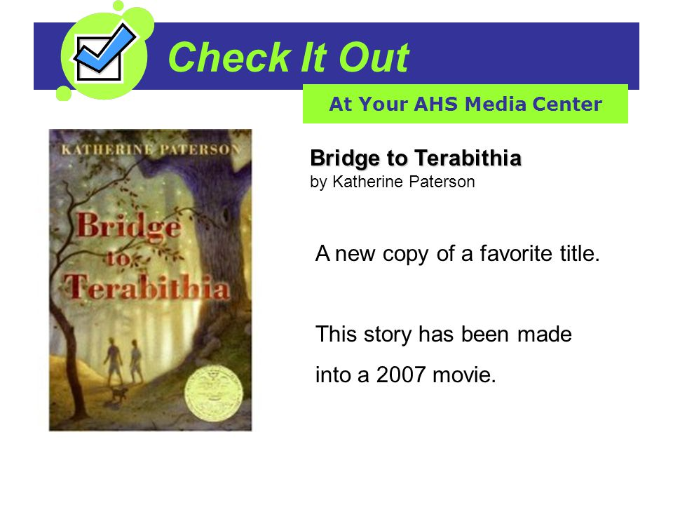 Check It Out At Your AHS Media Center Bridge to Terabithia Bridge to Terabithia by Katherine Paterson A new copy of a favorite title.