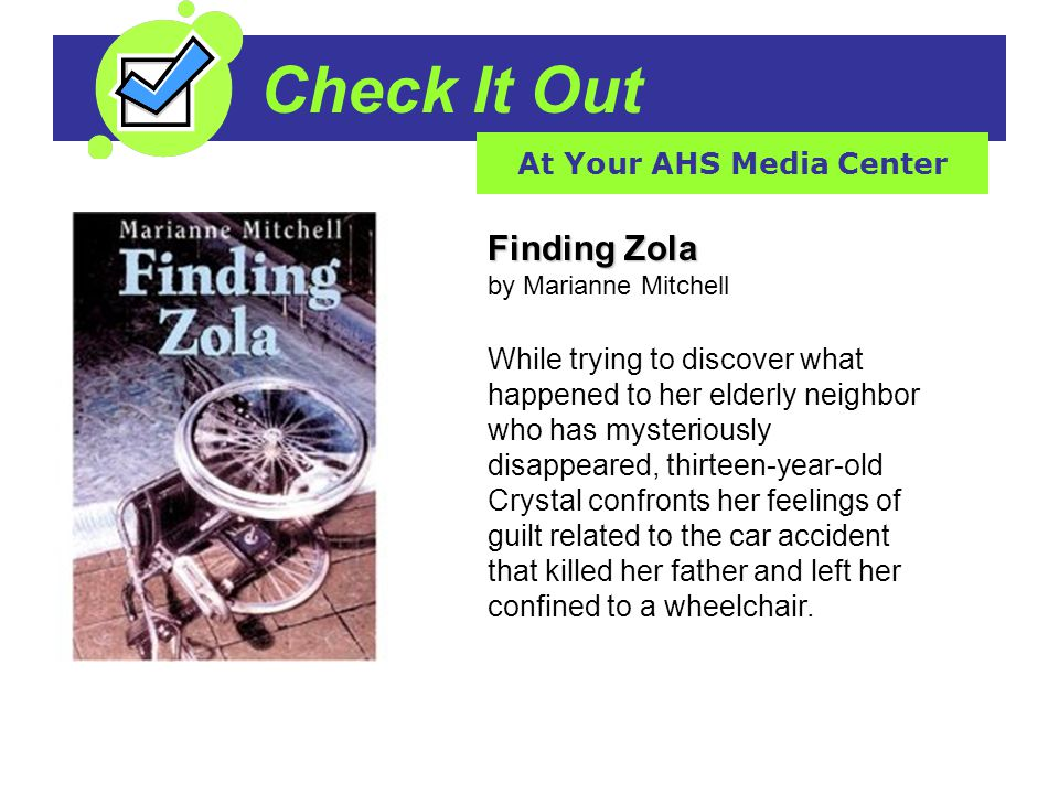 Check It Out At Your AHS Media Center Finding Zola Finding Zola by Marianne Mitchell While trying to discover what happened to her elderly neighbor who has mysteriously disappeared, thirteen-year-old Crystal confronts her feelings of guilt related to the car accident that killed her father and left her confined to a wheelchair.