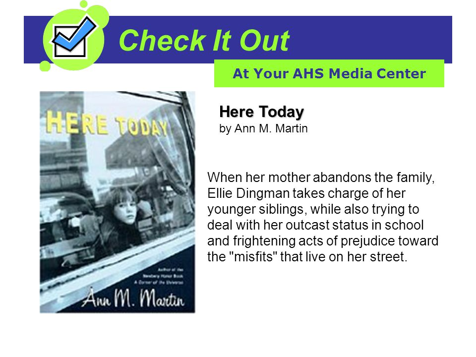 Check It Out At Your AHS Media Center Here Today Here Today by Ann M. Martin When her mother abandons the family, Ellie Dingman takes charge of her yo