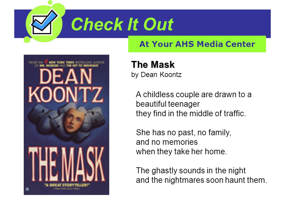 Check It Out At Your AHS Media Center The Mask The Mask by Dean Koontz A childless couple are drawn to a beautiful teenager they find in the middle of