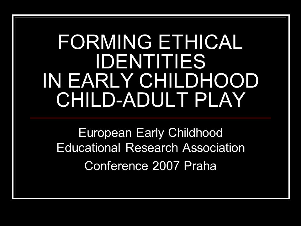 FORMING ETHICAL IDENTITIES IN EARLY CHILDHOOD CHILD-ADULT PLAY European Early Childhood Educational Research Association Conference 2007 Praha