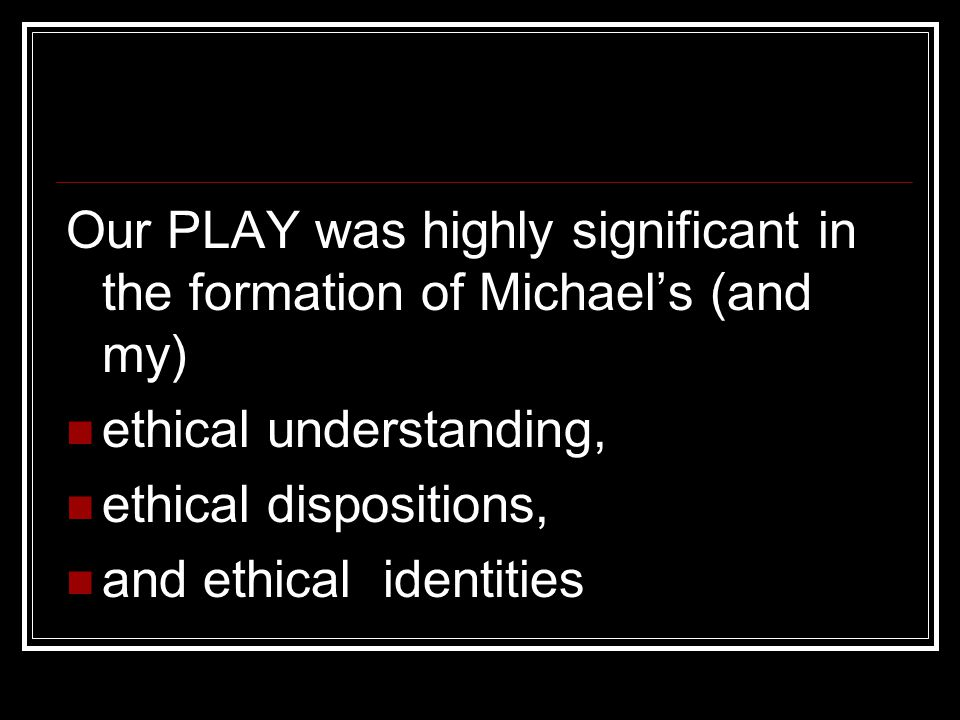 Our PLAY was highly significant in the formation of Michael's (and my) ethical understanding, ethical dispositions, and ethical identities