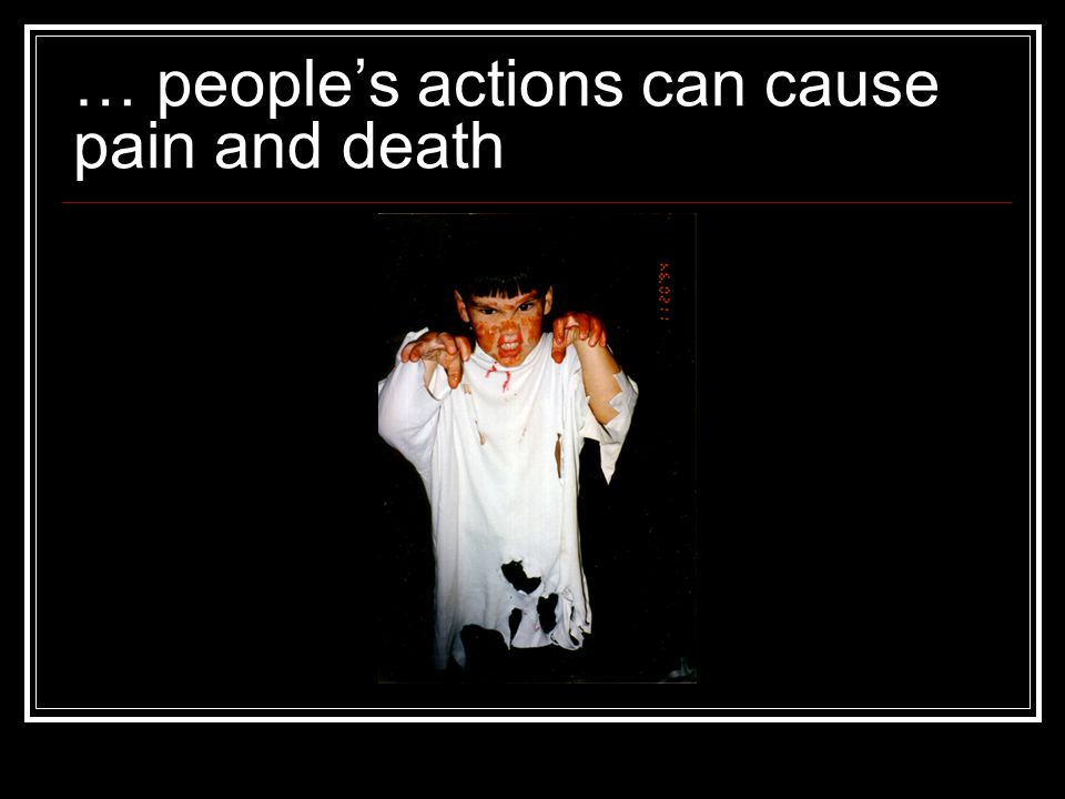 … people's actions can cause pain and death