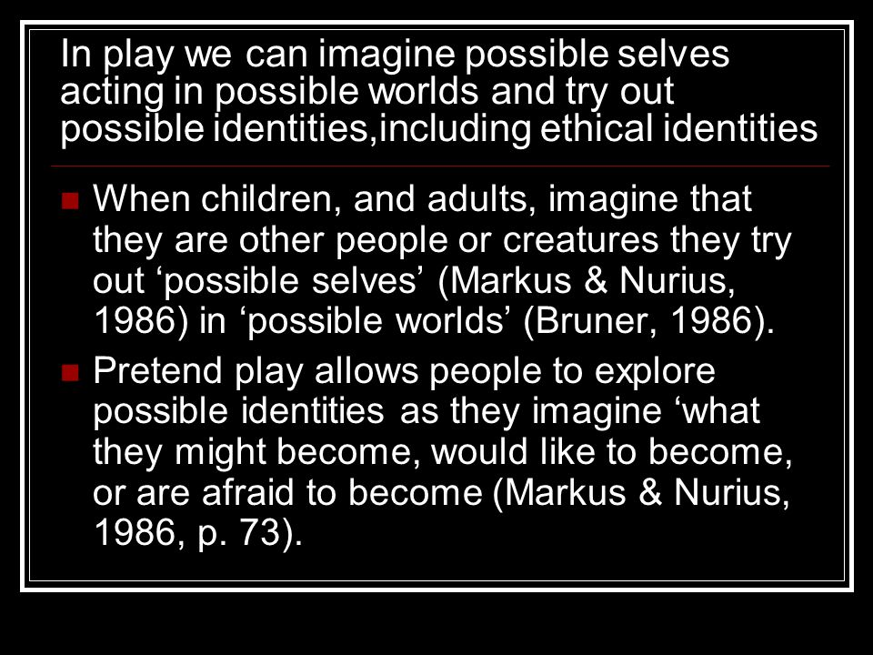 In play we can imagine possible selves acting in possible worlds and try out possible identities,including ethical identities When children, and adults, imagine that they are other people or creatures they try out 'possible selves' (Markus & Nurius, 1986) in 'possible worlds' (Bruner, 1986).