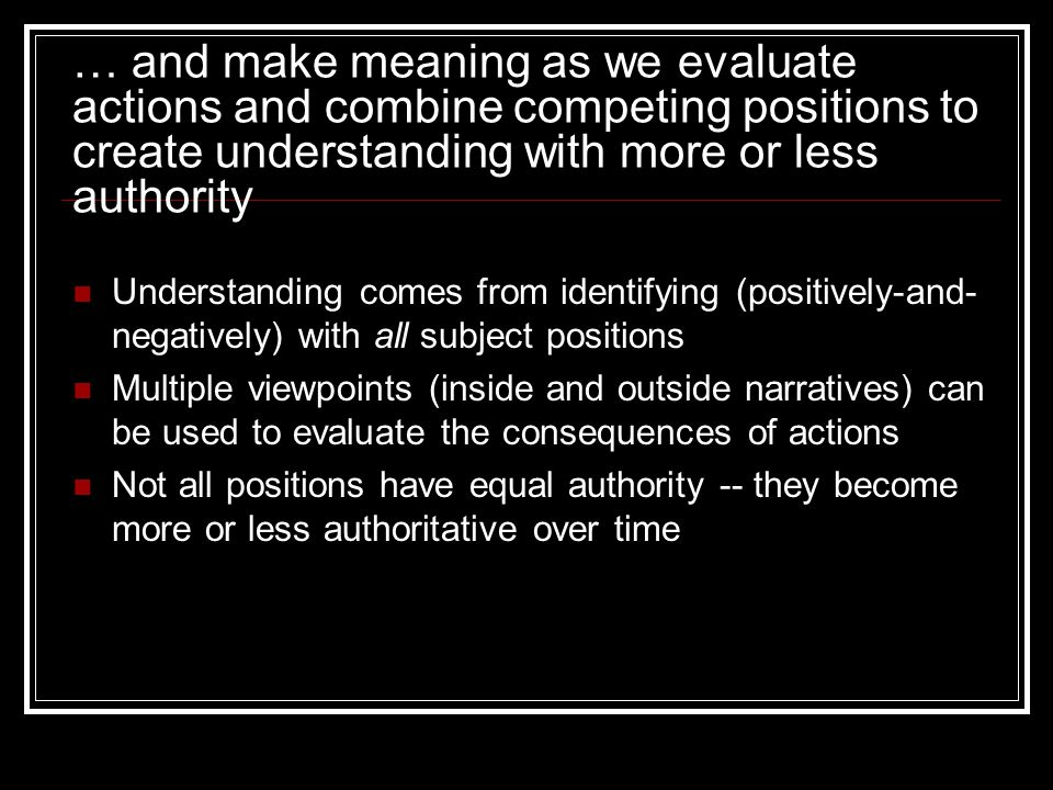 … and make meaning as we evaluate actions and combine competing positions to create understanding with more or less authority Understanding comes from identifying (positively-and- negatively) with all subject positions Multiple viewpoints (inside and outside narratives) can be used to evaluate the consequences of actions Not all positions have equal authority -- they become more or less authoritative over time