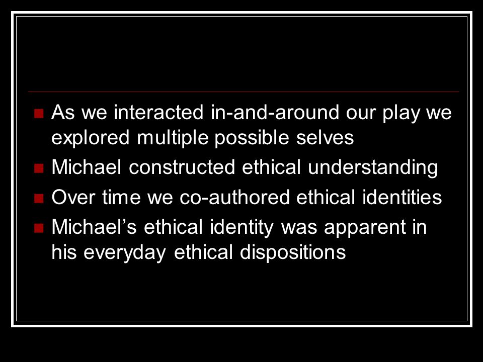 As we interacted in-and-around our play we explored multiple possible selves Michael constructed ethical understanding Over time we co-authored ethical identities Michael's ethical identity was apparent in his everyday ethical dispositions