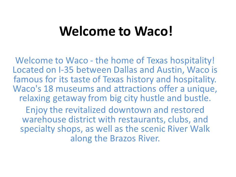 Welcome to Waco! Welcome to Waco - the home of Texas hospitality! Located on I-35 between Dallas and Austin, Waco is famous for its taste of Texas his