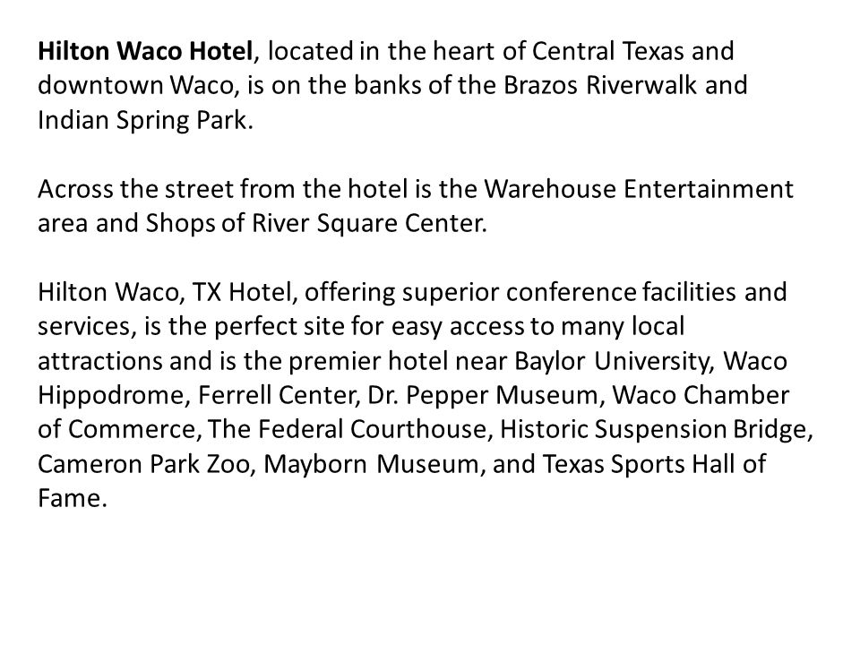 Hilton Waco Hotel, located in the heart of Central Texas and downtown Waco, is on the banks of the Brazos Riverwalk and Indian Spring Park.